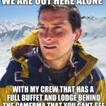 Bear Grylls Meme | WE ARE OUT HERE ALONE WITH MY CREW THAT HAS A FULL BUFFET AND LODGE BEHIND THE CAMERMA THAT YOU CANT SEE | image tagged in memes,bear grylls | made w/ Imgflip meme maker