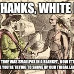 Indians n pilgrams | NO THANKS, WHITE MAN FIRST TIME WAS SMALLPOX IN A BLANKET,  NOW IT'S FUEL IN A PIPE YOU'RE TRYING TO SHOVE UP OUR TRIBAL LAND'S ASS | image tagged in indians n pilgrams | made w/ Imgflip meme maker