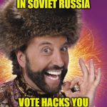 Russian Thanksgiving | IN SOVIET RUSSIA VOTE HACKS YOU | image tagged in russian thanksgiving | made w/ Imgflip meme maker