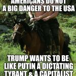 Donald Trump Vladamir Putin | TRUMP CAN BELIEVE HIS OWN LIES, BUT AMERICANS DO NOT A BIG DANGER TO THE USA TRUMP WANTS TO BE LIKE PUTIN A DICTATING TYRANT & A CAPITALIST  | image tagged in donald trump vladamir putin | made w/ Imgflip meme maker