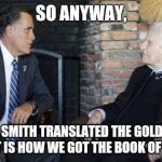 Billy Graham Mitt Romney Meme | SO ANYWAY, JOSEPH SMITH TRANSLATED THE GOLD PLATES AND THAT IS HOW WE GOT THE BOOK OF MORMON | image tagged in memes,billy graham mitt romney | made w/ Imgflip meme maker