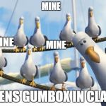 Finding Nemo Seagulls | MINE *OPENS GUMBOX IN CLASS* MINE MINE | image tagged in finding nemo seagulls | made w/ Imgflip meme maker