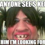 ugly woman with pigtails | IF ANYONE SEE'S KEITH TELL HIM I'M LOOKING FOR HIM | image tagged in ugly woman with pigtails | made w/ Imgflip meme maker