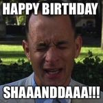 Forest Gump | HAPPY BIRTHDAY SHAAANDDAAA!!! | image tagged in forest gump | made w/ Imgflip meme maker
