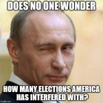 Stop complaining. | DOES NO ONE WONDER HOW MANY ELECTIONS AMERICA HAS INTERFERED WITH? | image tagged in putin winking | made w/ Imgflip meme maker
