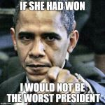 The reason I am mad | IF SHE HAD WON I WOULD NOT BE THE WORST PRESIDENT | image tagged in memes,pissed off obama,political humor,trump,hillary clinton | made w/ Imgflip meme maker