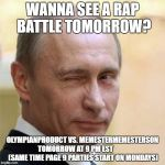 Putin Wink | WANNA SEE A RAP BATTLE TOMORROW? OLYMPIANPRODUCT VS. MEMESTERMEMESTERSON TOMORROW AT 9 PM EST            (SAME TIME PAGE 9 PARTIES START ON  | image tagged in putin wink | made w/ Imgflip meme maker