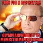 The Rap Battle Will Be On This Meme At 9 PM EST | TIME FOR A RAP BATTLE! OLYMPIANPRODUCT VS. MEMESTERMEMESTERSON | image tagged in putin nuke 2,epic rap battles of history,olympianproduct,memestermemesterson | made w/ Imgflip meme maker
