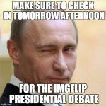 Putin Wink | MAKE SURE TO CHECK IN TOMORROW AFTERNOON FOR THE IMGFLIP PRESIDENTIAL DEBATE | image tagged in putin wink | made w/ Imgflip meme maker