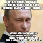Putin Wink | THEY ARE TRYING TO BLAME ME FOR EXPOSING HILLARY AND THEREFORE MANIPULATING ELECTION YET YOUR NOT ANGRY AT WHAT SHE WAS EXPOSED FOR... ..IS  | image tagged in putin wink | made w/ Imgflip meme maker