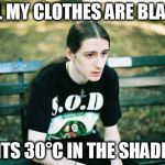 Another Metalhead Problem | ALL MY CLOTHES ARE BLACK ITS 30°C IN THE SHADE | image tagged in metalhead,memes,summer,australia,science,heatwave | made w/ Imgflip meme maker