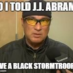 Steven Seagal MMA | SO I TOLD J.J. ABRAMS HAVE A BLACK STORMTROOPER | image tagged in steven seagal mma | made w/ Imgflip meme maker