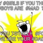 X All The Y Meme | HEY #GIRLS IF YOU THINK , #BOYS ARE  #MAD  ??? SO YOU TOTALLY  #FOOL ,  WE ARE YOUR #DAD !!! | image tagged in memes,x all the y | made w/ Imgflip meme maker