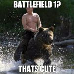 Putin Thats Cute | BATTLEFIELD 1? THATS CUTE | image tagged in putin thats cute | made w/ Imgflip meme maker