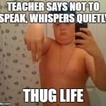 thug life fat children | TEACHER SAYS NOT TO SPEAK, WHISPERS QUIETLY THUG LIFE | image tagged in thug life fat children | made w/ Imgflip meme maker