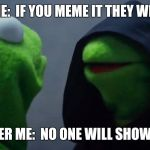 If you meme it | OUTER ME:  IF YOU MEME IT THEY WILL COME INNER ME:  NO ONE WILL SHOW UP. | image tagged in kermit inner me,memes,baseball,sean connery  kermit,field of dreams | made w/ Imgflip meme maker