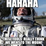 Felix Baumgartner Lulz Meme | HAHAHA THESE FOOLS  REALLY THINK  WE WENT TO THE MOON! | image tagged in memes,felix baumgartner lulz | made w/ Imgflip meme maker