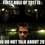 First rule of 2017 | FIRST RULE OF 2017 IS : YOU DO NOT TALK ABOUT 2016 | image tagged in first rule of the fight club,2017,2016 | made w/ Imgflip meme maker