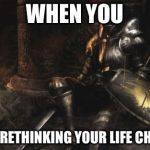 Downcast Dark Souls Meme | WHEN YOU START RETHINKING YOUR LIFE CHOICES | image tagged in memes,downcast dark souls | made w/ Imgflip meme maker