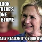The Russians, Comey, and angry white men are not the reason... | THAT LOOK WHEN THERE'S NO ONE LEFT TO BLAME AND FINALLY REALIZE IT'S YOUR OWN FAULT | image tagged in hillary crying,fbi director james comey,russia | made w/ Imgflip meme maker