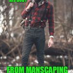 Working hard.....to look like an idiot. | HAS CUTS AND SCRATCHES ALL OVER HIS BODY FROM MANSCAPING | image tagged in hipster lumberjack | made w/ Imgflip meme maker