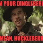 doc holliday | I'M YOUR DINGLEBERRY I MEAN, HUCKLEBERRY | image tagged in doc holliday | made w/ Imgflip meme maker