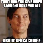 That look you give your friend | THAT LOOK YOU GIVE WHEN SOMEONE ASKS YOU ALL ABOUT GEOCACHING! | image tagged in that look you give your friend | made w/ Imgflip meme maker