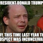 princess bride morons | PRESIDENT DONALD TRUMP? WHY, THIS TIME LAST YEAR THAT PROSPECT WAS INCONCEIVABLE. | image tagged in princess bride morons | made w/ Imgflip meme maker