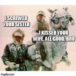 Life on Hoth | I SCREWED YOUR SISTER I KISSED YOUR WIFE. ALL GOOD, BRO | image tagged in life on hoth | made w/ Imgflip meme maker