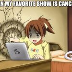 When an anime leaves you on a cliffhanger | WHEN MY FAVORITE SHOW IS CANCELED | image tagged in when an anime leaves you on a cliffhanger | made w/ Imgflip meme maker