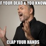Clap your hands  | IF YOUR DEAD & YOU KNOW CLAP YOUR HANDS | image tagged in george michael,wham,funny memes,memes,george,michael | made w/ Imgflip meme maker