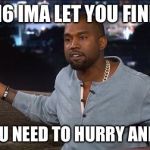 Kanye West | 2016 IMA LET YOU FINISH BUT YOU NEED TO HURRY AND LEAVE | image tagged in kanye west | made w/ Imgflip meme maker