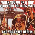 Soviet Liberation of Berlin | WHEN YOU GO ON A TRIP WITH YOUR POLITICS MATES AND YOU ENTER BERLIN | image tagged in soviet liberation of berlin | made w/ Imgflip meme maker