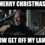 Get Off My Lawn | MERRY CHRISTMAS NOW GET OFF MY LAWN | image tagged in get off my lawn | made w/ Imgflip meme maker