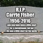May the force be with her, always.  | R.I.P. Carrie Fisher 1956-2016 Luke may have been a little short for a stormtrooper, but her life was a little short for the world. | image tagged in tombstone,rest in peace,carrie fisher | made w/ Imgflip meme maker