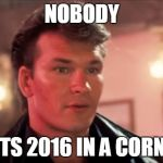 I keep hearing how crappy this year was. Well not for everyone, you sad sacks. | NOBODY PUTS 2016 IN A CORNER | image tagged in patrick swayze baby in the corner,2016 | made w/ Imgflip meme maker