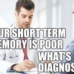 Short term memory | YOUR SHORT TERM MEMORY IS POOR WHAT'S THE DIAGNOSIS? | image tagged in doctor patient2 | made w/ Imgflip meme maker