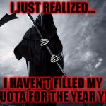 I haven't filled my quota for 2016 | I JUST REALIZED... I HAVEN'T FILLED MY QUOTA FOR THE YEAR YET | image tagged in grim reaper,2016,go home 2016 you're drunk,celebrity deaths,are you kidding me | made w/ Imgflip meme maker