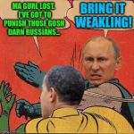 Will it be another Red Line in the sand? | MA GURL LOST.  I'VE GOT TO PUNISH THOSE GOSH DARN RUSSIANS... BRING IT WEAKLING! | image tagged in putin-obama slap,hillary,leaked emails,hacking,russian hackers | made w/ Imgflip meme maker