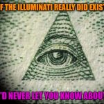 The Illuminati | IF THE ILLUMINATI REALLY DID EXIST WE'D NEVER LET YOU KNOW ABOUT IT | image tagged in illuminati,memes,funny,wmp | made w/ Imgflip meme maker