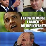 Obama's Unimpeachable Source | YOU RUSSIANS ARE BEHIND EVERYTHING! OH NO! NOT THE INTERNET! AND HOW DO YOU KNOW THAT? I KNOW BECAUSE I READ IT ON THE INTERNET! | image tagged in obama v putin,memes | made w/ Imgflip meme maker