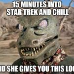 Gorn | 15 MINUTES INTO STAR TREK AND CHILL AND SHE GIVES YOU THIS LOOK | image tagged in gorn | made w/ Imgflip meme maker