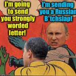 putin-obama slap | I'm going to send you strongly worded letter! I'm sending you a Russian B*tchslap! | image tagged in putin-obama slap,memes,evilmandoevil,funny | made w/ Imgflip meme maker