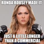 In a round about way | RONDA ROUSEY MADE IT JUST A LITTLE LONGER THAN A COMMERCIAL | image tagged in ronda rousey,funny meme,mma,humor | made w/ Imgflip meme maker