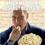Putin popcorn | WATCHING OBAMA DESTROY HIS LEGACY | image tagged in putin popcorn | made w/ Imgflip meme maker
