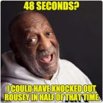 Bill Cosby Admittance | 48 SECONDS? I COULD HAVE KNOCKED OUT ROUSEY IN HALF OF THAT TIME. | image tagged in bill cosby admittance | made w/ Imgflip meme maker