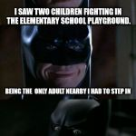 Bad Pun Batman | I SAW TWO CHILDREN FIGHTING IN THE ELEMENTARY SCHOOL PLAYGROUND. THEY NEVER STOOD A CHANCE BEING THE  ONLY ADULT NEARBY I HAD TO STEP IN | image tagged in bad pun batman | made w/ Imgflip meme maker