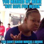 "Black Girl Wat Meme | YOU MARKED MY MEME ""NOT SAFE FOR WORK"" YOU DONT KNOW WHERE I WORK 