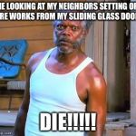Samuel L Jackson | ME LOOKING AT MY NEIGHBORS SETTING OFF FIRE WORKS FROM MY SLIDING GLASS DOOR! DIE!!!!! | image tagged in samuel l jackson | made w/ Imgflip meme maker