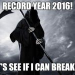 Grim Reaper | RECORD YEAR 2016! LET'S SEE IF I CAN BREAK IT! | image tagged in grim reaper | made w/ Imgflip meme maker